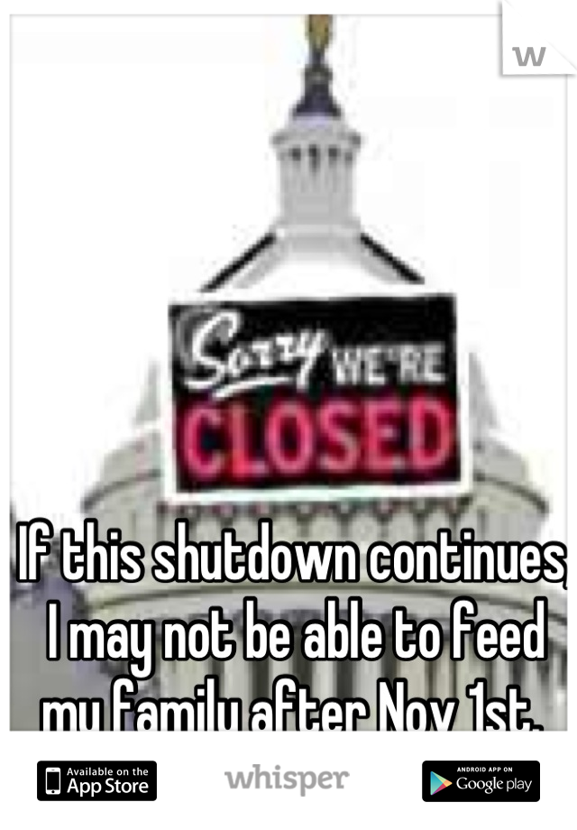 If this shutdown continues, I may not be able to feed my family after Nov 1st.