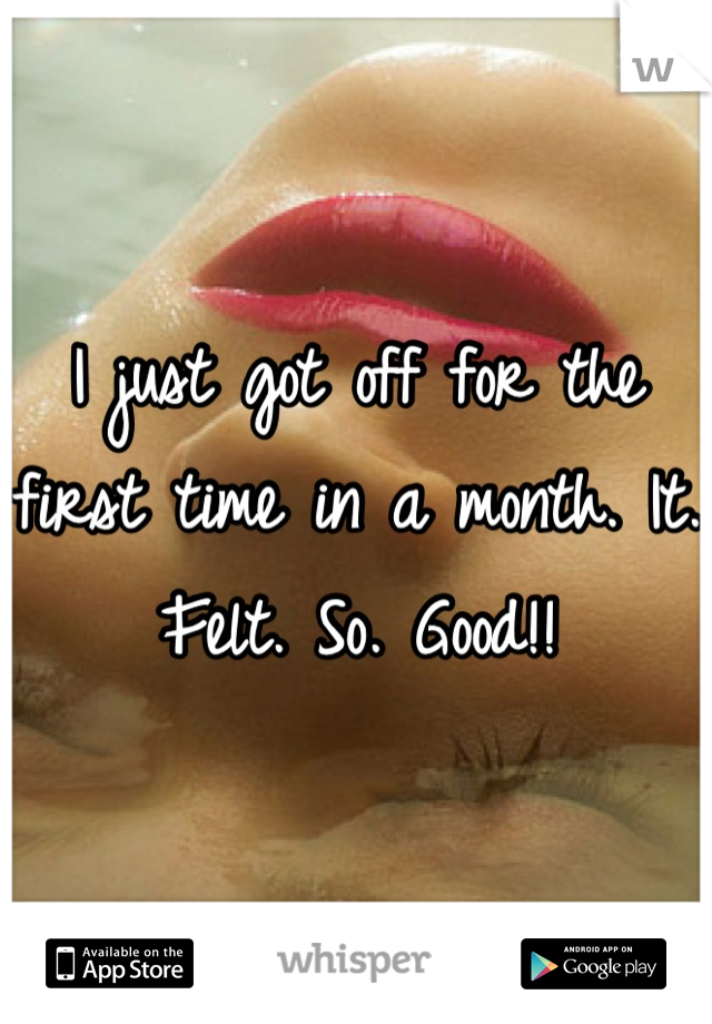 I just got off for the first time in a month. It. Felt. So. Good!!