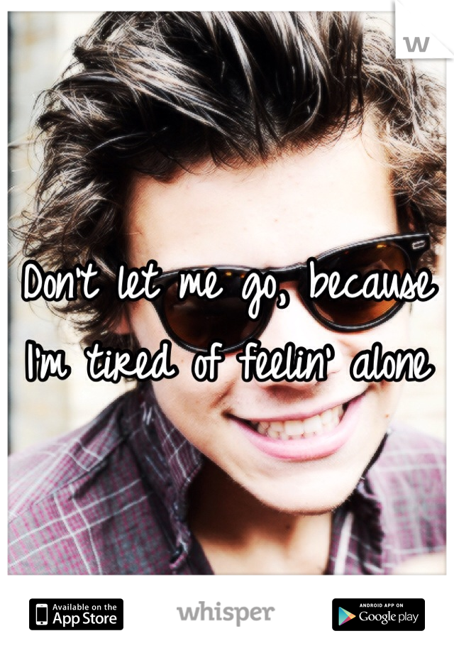Don't let me go, because I'm tired of feelin' alone