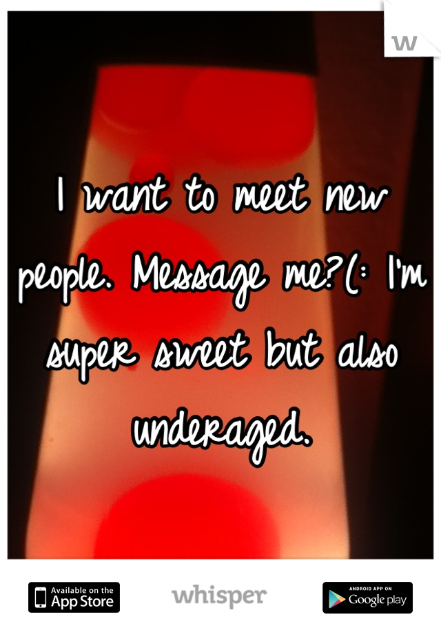 I want to meet new people. Message me?(: I'm super sweet but also underaged.