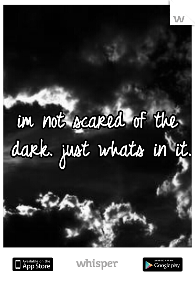 im not scared of the dark. just whats in it.
