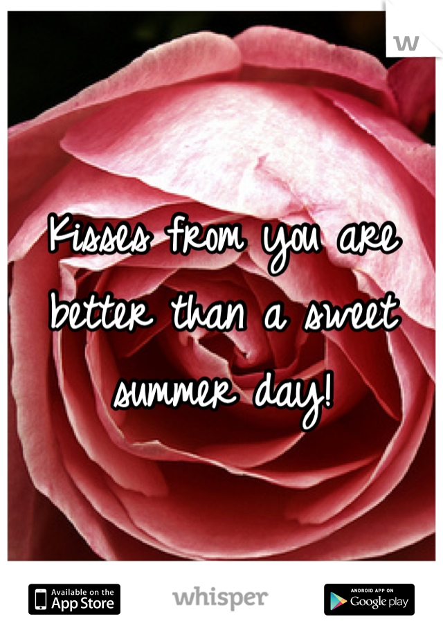 Kisses from you are better than a sweet summer day!