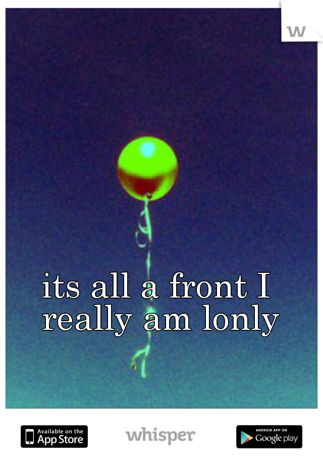 its all a front I really am lonly