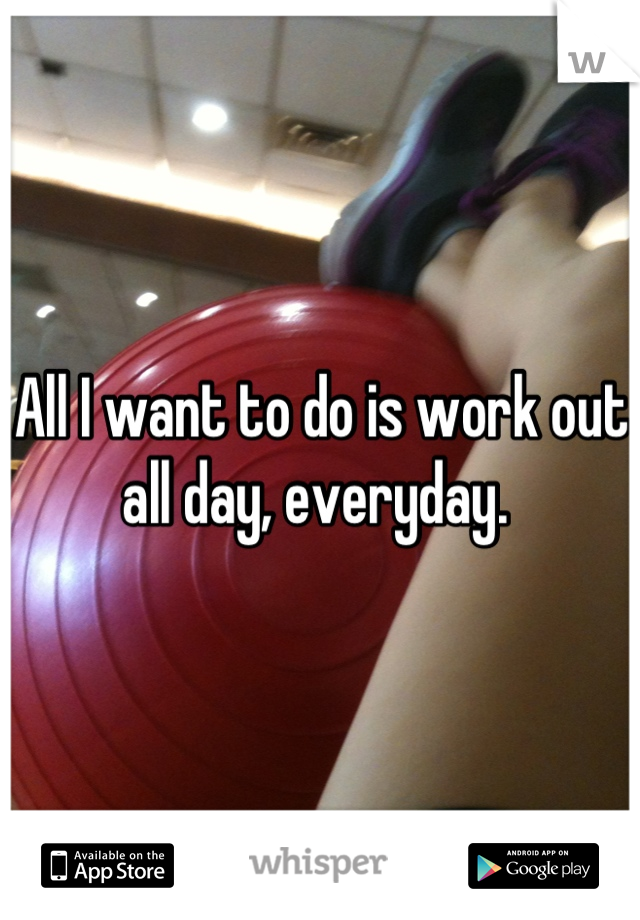 All I want to do is work out all day, everyday.