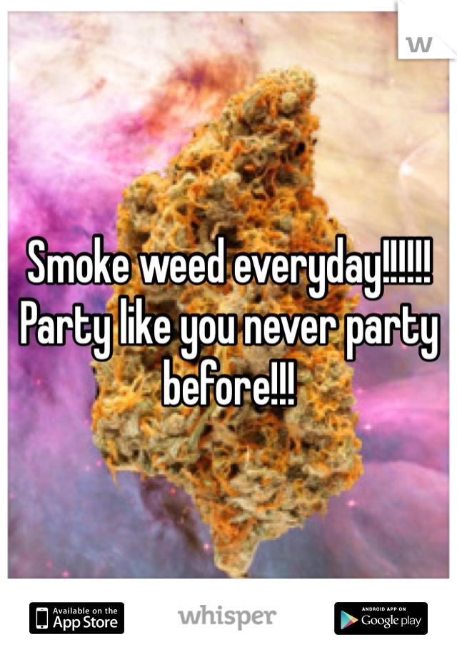 Smoke weed everyday!!!!!! Party like you never party before!!!