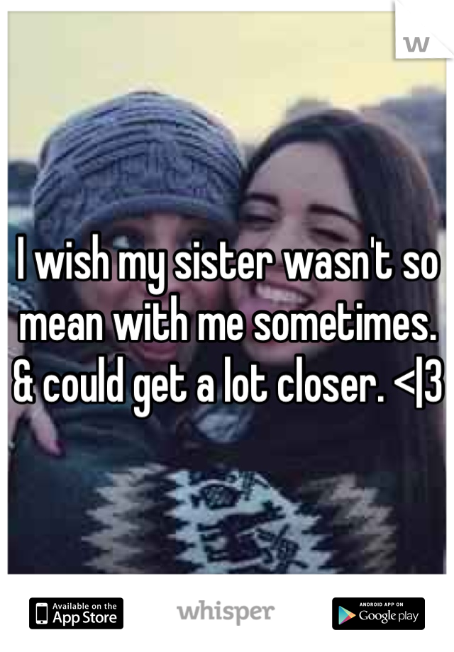 I wish my sister wasn't so mean with me sometimes. & could get a lot closer. <|3