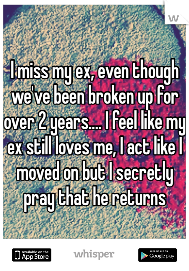I miss my ex, even though we've been broken up for over 2 years.... I feel like my ex still loves me, I act like I moved on but I secretly pray that he returns