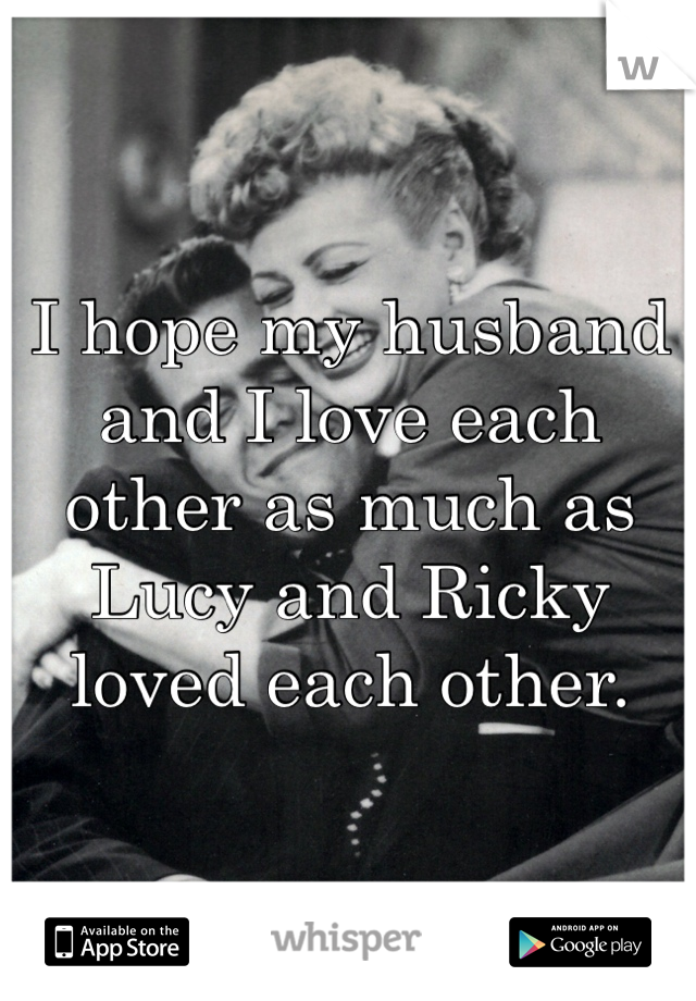 I hope my husband and I love each other as much as Lucy and Ricky loved each other.