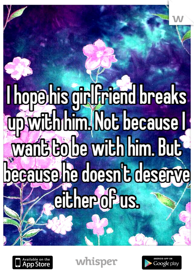 I hope his girlfriend breaks up with him. Not because I want to be with him. But because he doesn't deserve either of us.