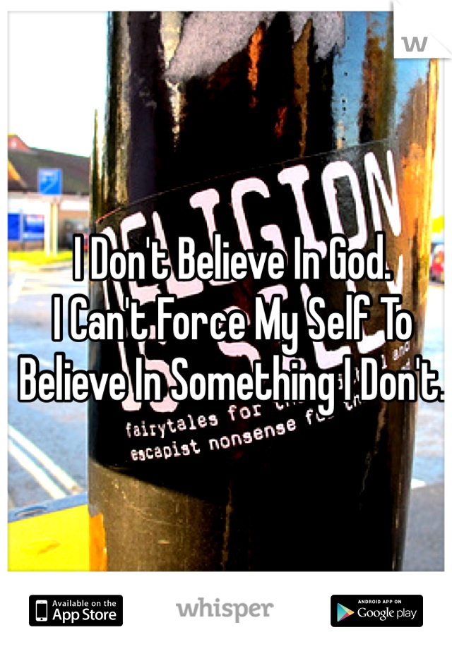 I Don't Believe In God.  I Can't Force My Self To Believe In Something I Don't.