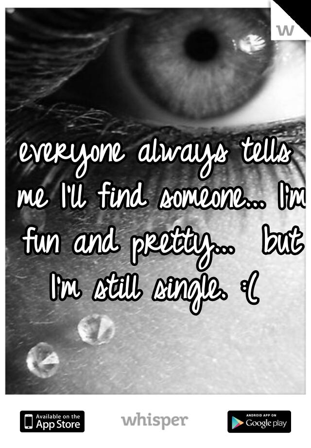 everyone always tells me I'll find someone... I'm fun and pretty...  but I'm still single. :(