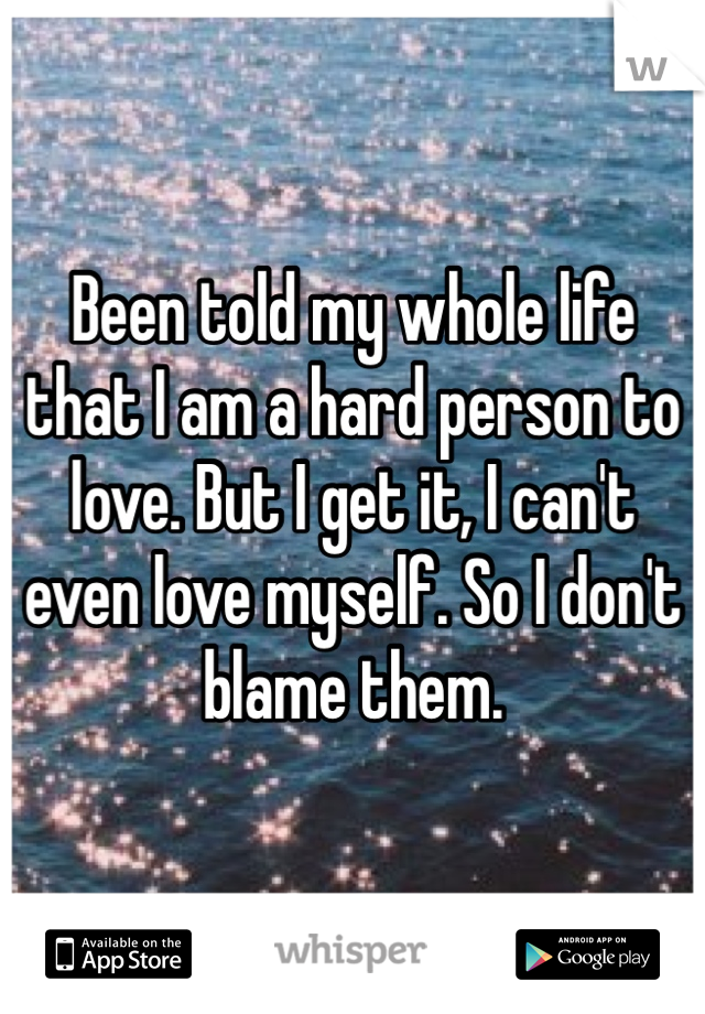 Been told my whole life that I am a hard person to love. But I get it, I can't even love myself. So I don't blame them.