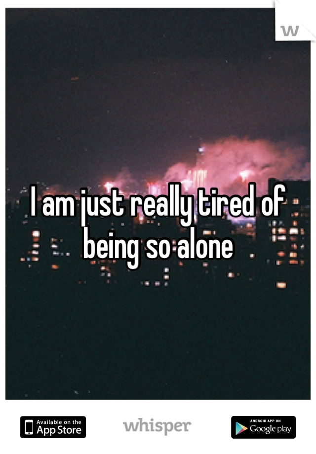 I am just really tired of being so alone