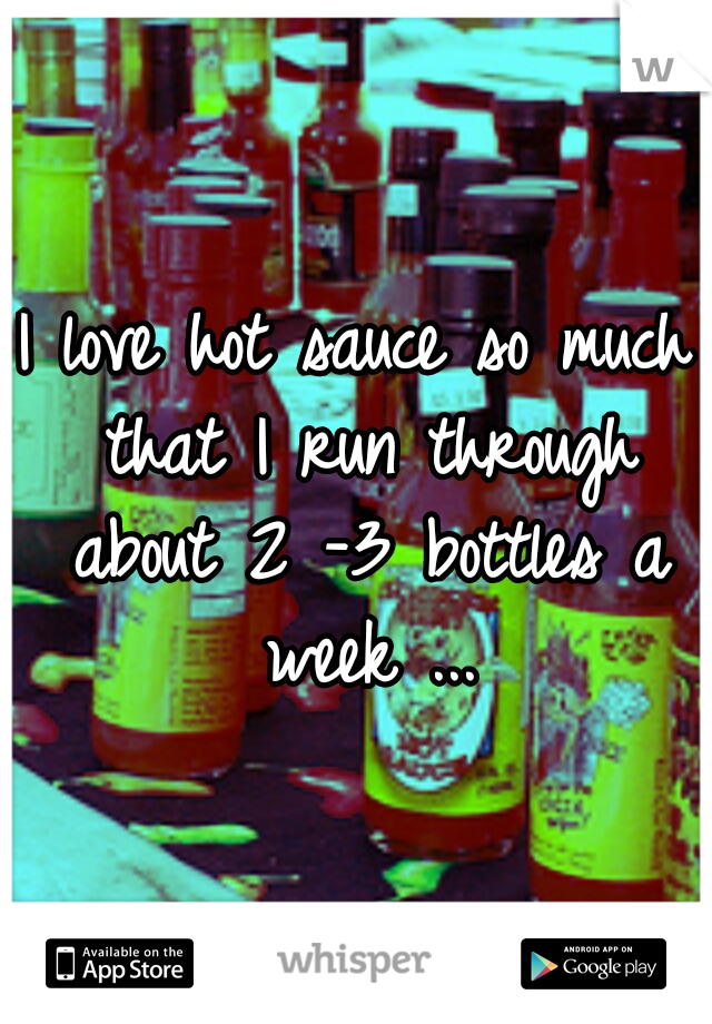 I love hot sauce so much that I run through about 2 -3 bottles a week ...