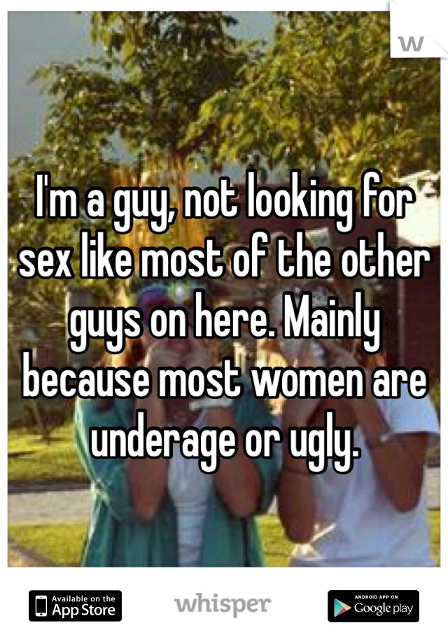 I'm a guy, not looking for sex like most of the other guys on here. Mainly because most women are underage or ugly.