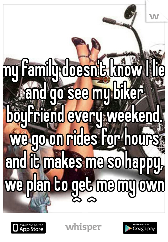 my family doesn't know I lie and go see my biker boyfriend every weekend. we go on rides for hours and it makes me so happy, we plan to get me my own ^_^