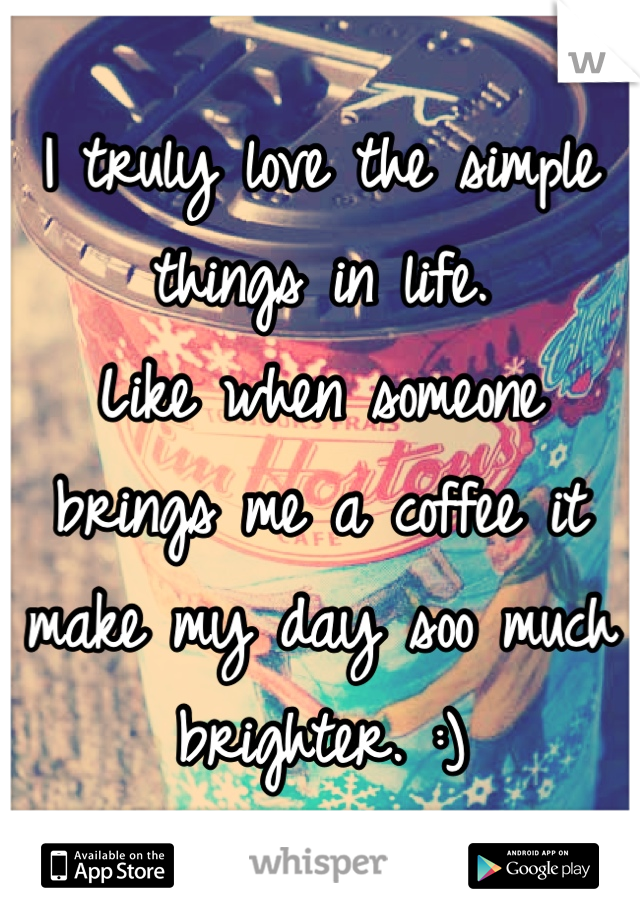 I truly love the simple things in life.  Like when someone brings me a coffee it make my day soo much brighter. :)