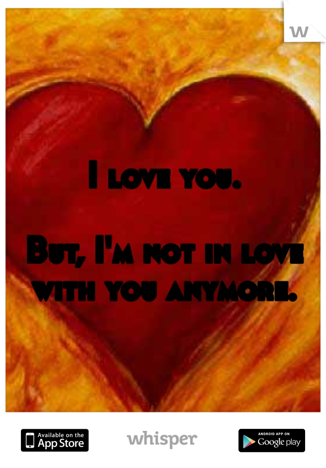 I love you.  But, I'm not in love with you anymore.