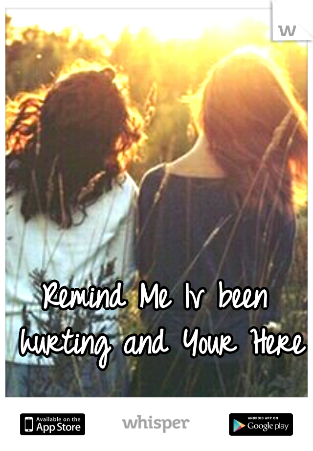 Remind Me Iv been hurting and Your Here