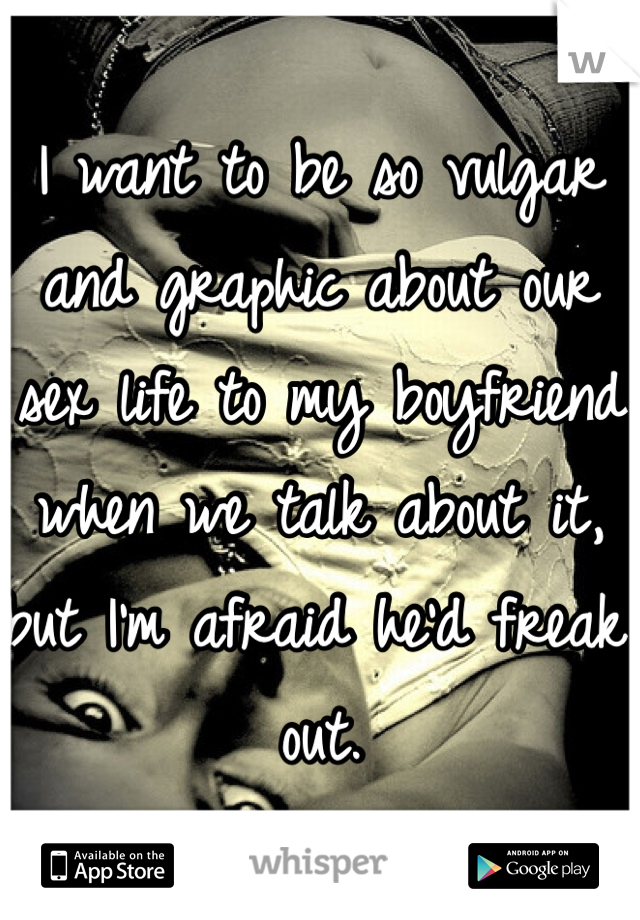 I want to be so vulgar and graphic about our sex life to my boyfriend when we talk about it, but I'm afraid he'd freak out.