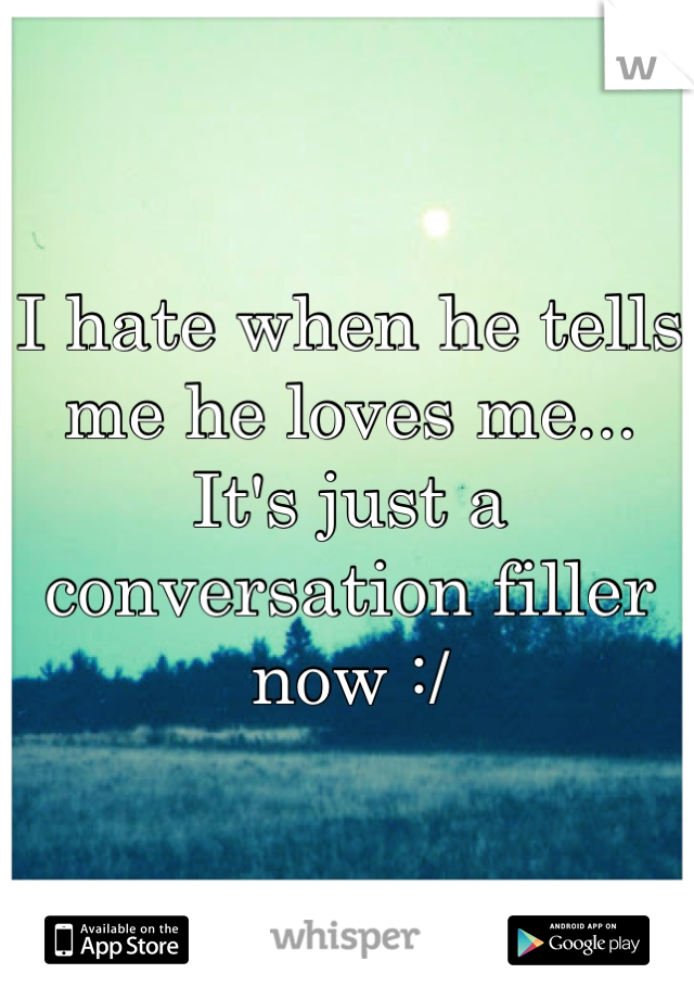 I hate when he tells me he loves me... It's just a conversation filler now :/