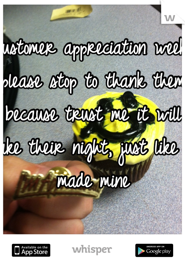 Customer appreciation week, please stop to thank them because trust me it will make their night, just like it     made mine