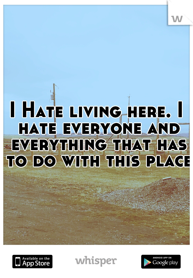 I Hate living here. I hate everyone and everything that has to do with this place.
