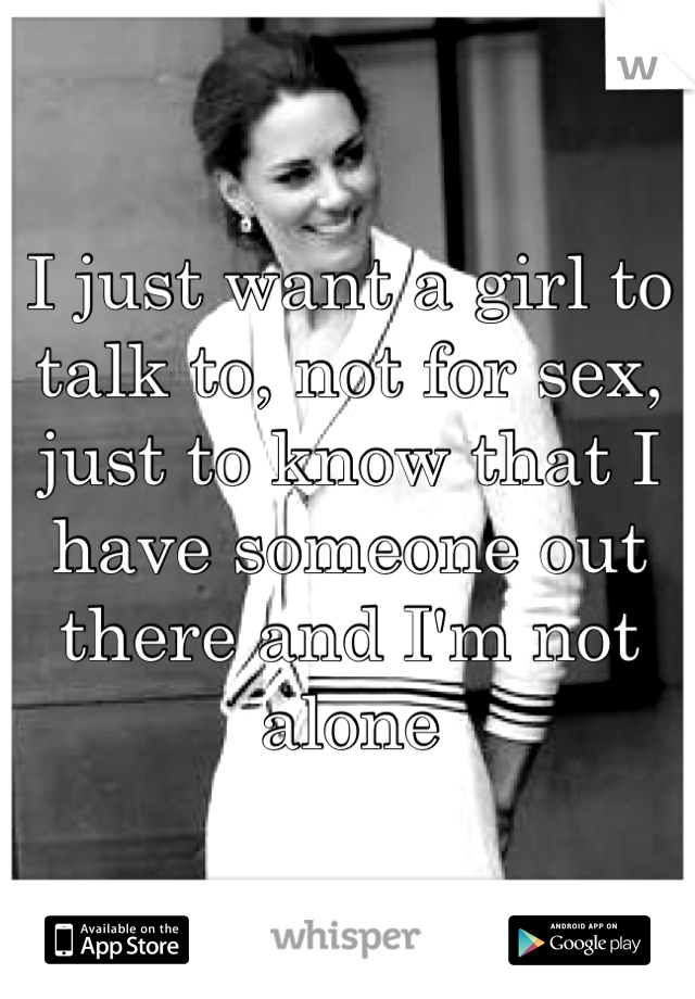 I just want a girl to talk to, not for sex, just to know that I have someone out there and I'm not alone