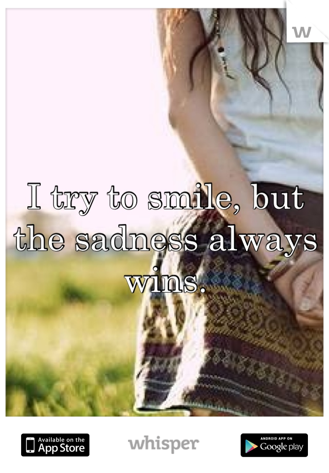 I try to smile, but the sadness always wins.
