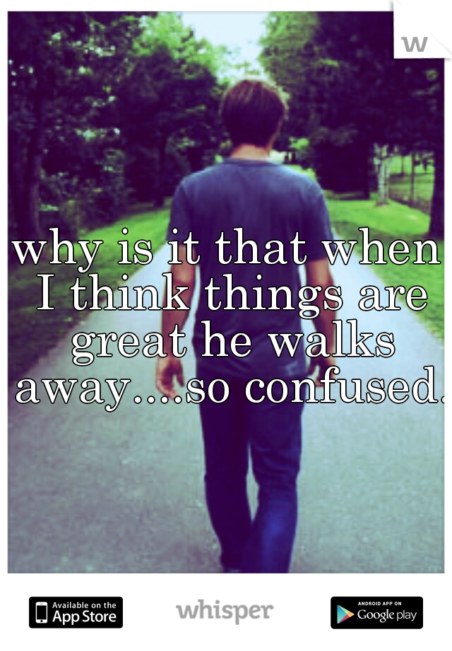 why is it that when I think things are great he walks away....so confused.