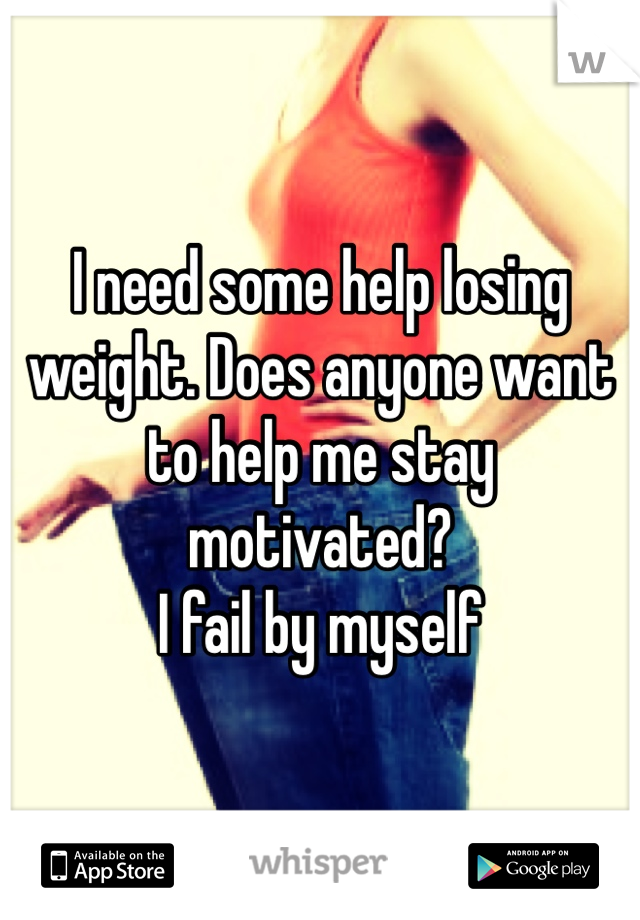 I need some help losing weight. Does anyone want to help me stay motivated? I fail by myself