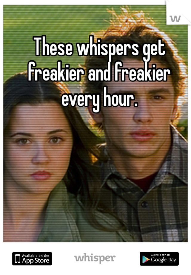 These whispers get freakier and freakier every hour.