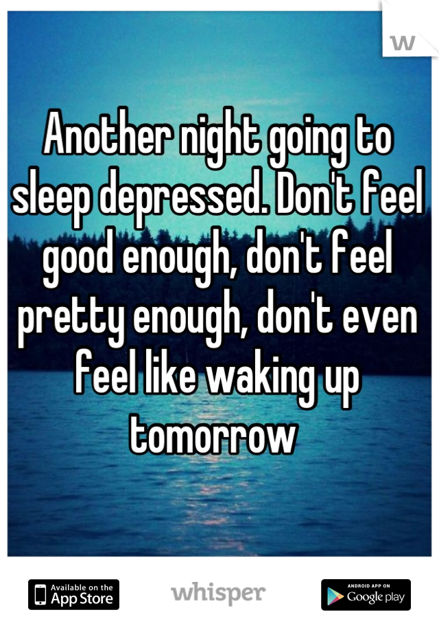 Another night going to sleep depressed. Don't feel good enough, don't feel pretty enough, don't even feel like waking up tomorrow