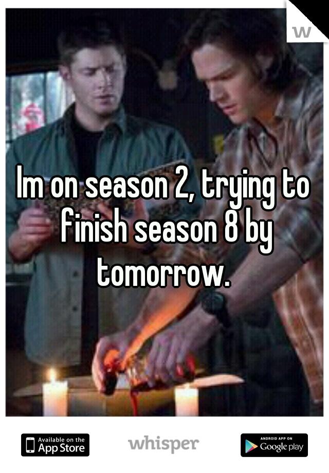 Im on season 2, trying to finish season 8 by tomorrow.