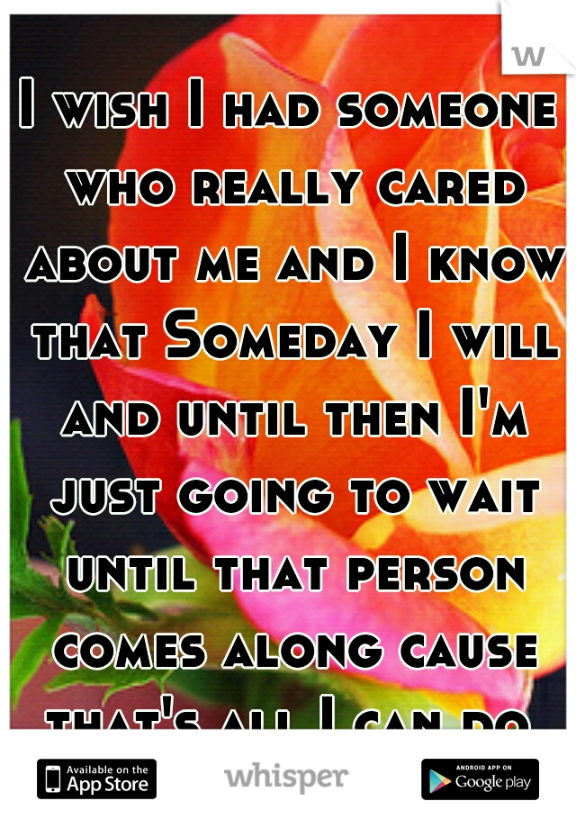 I wish I had someone who really cared about me and I know that Someday I will and until then I'm just going to wait until that person comes along cause that's all I can do.