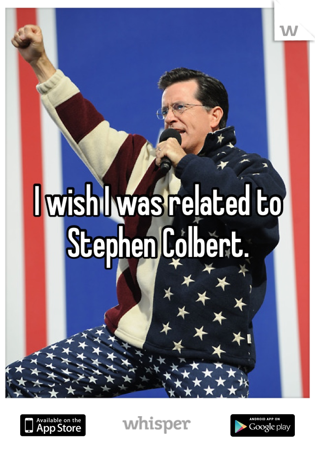 I wish I was related to Stephen Colbert.