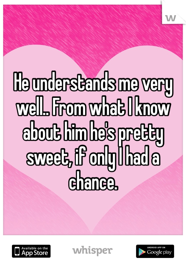 He understands me very well.. From what I know about him he's pretty sweet, if only I had a chance.