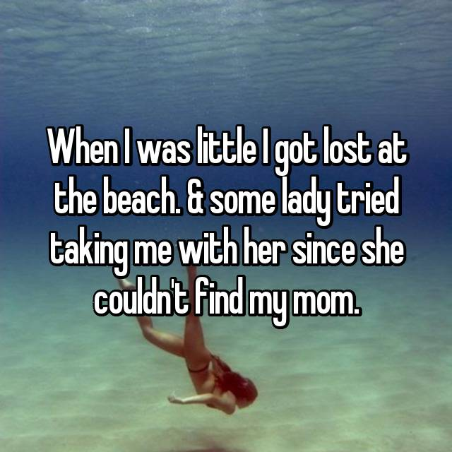 When I was little I got lost at the beach. & some lady tried taking me with her since she couldn't find my mom.