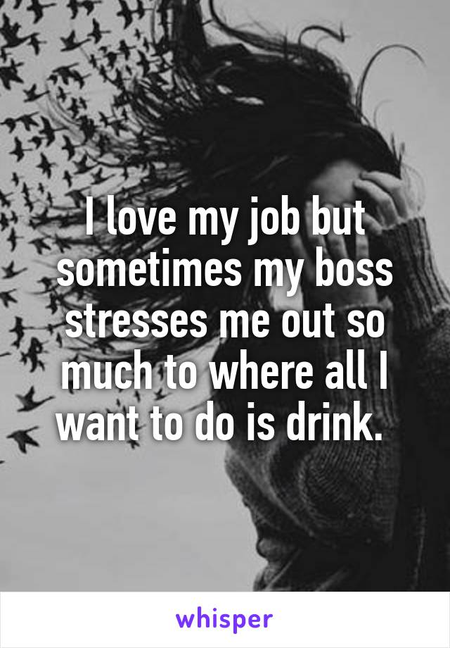 I love my job but sometimes my boss stresses me out so much to where all I want to do is drink.