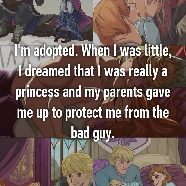 I'm adopted. When I was little, I dreamed that I was really a princess and my parents gave me up to protect me from the bad guy.