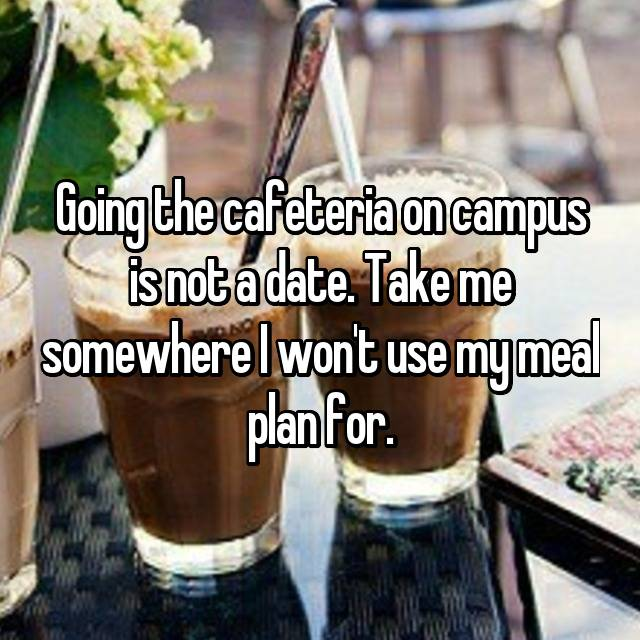 Going the cafeteria on campus is not a date. Take me somewhere I won't use my meal plan for.