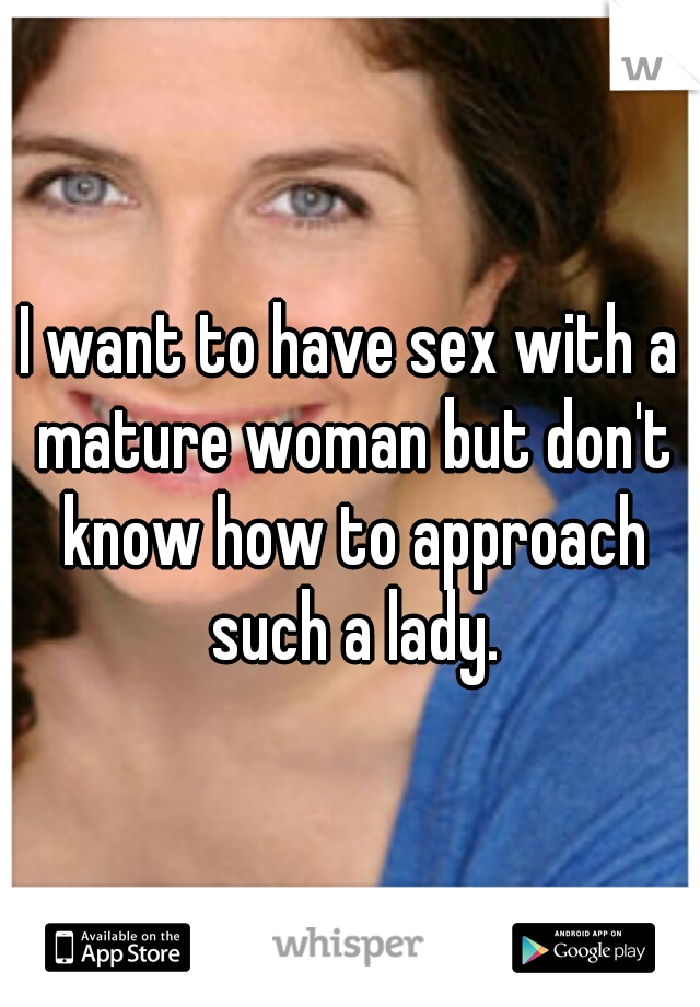 I want to fuck a mature woman