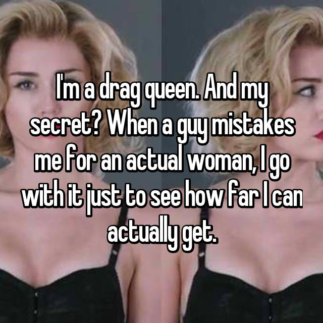 I'm a drag queen. And my secret? When a guy mistakes me for an actual woman, I go with it just to see how far I can actually get.