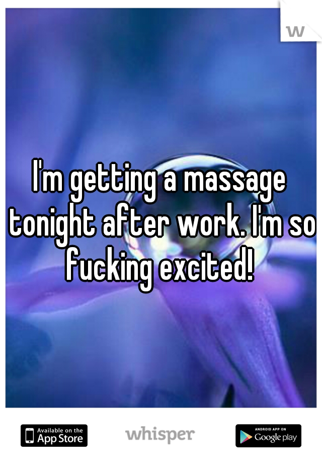 I'm getting a massage tonight after work. I'm so fucking excited!