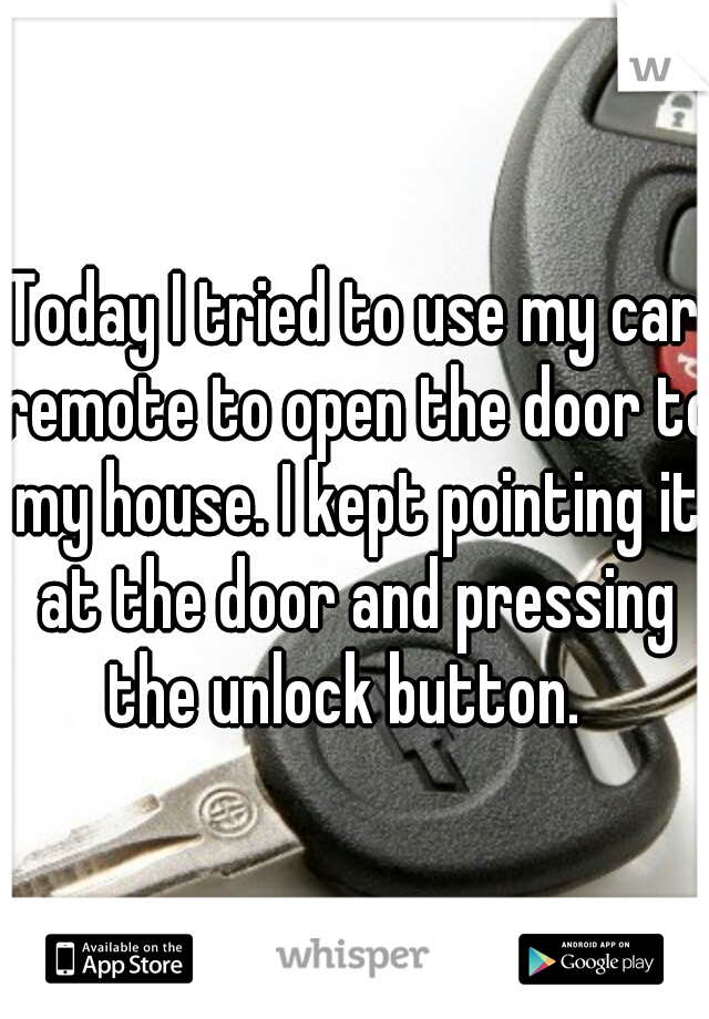 Today I tried to use my car remote to open the door to my house. I kept pointing it at the door and pressing the unlock button.