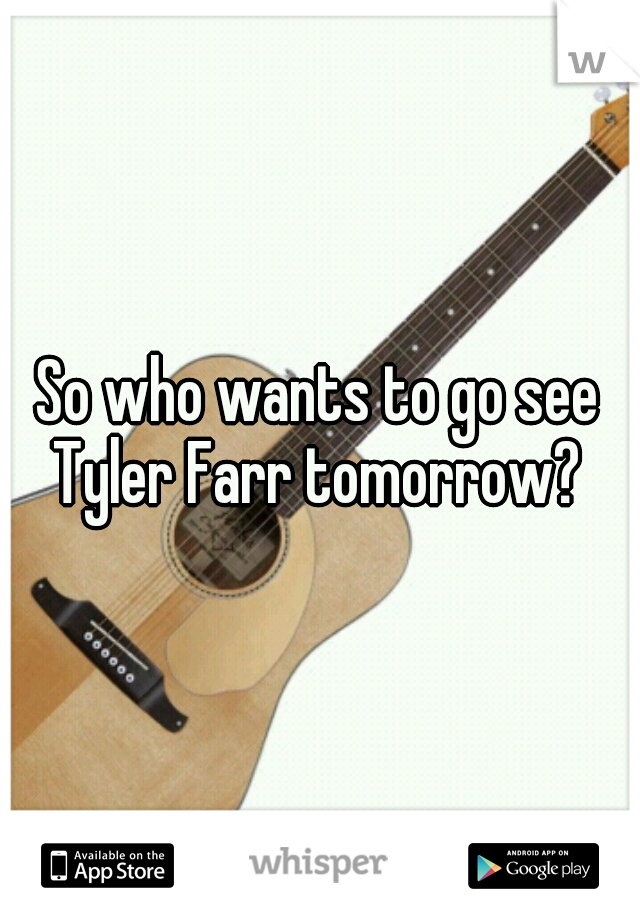 So who wants to go see Tyler Farr tomorrow?