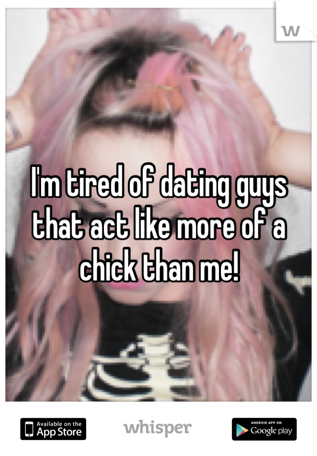 I'm tired of dating guys that act like more of a chick than me!