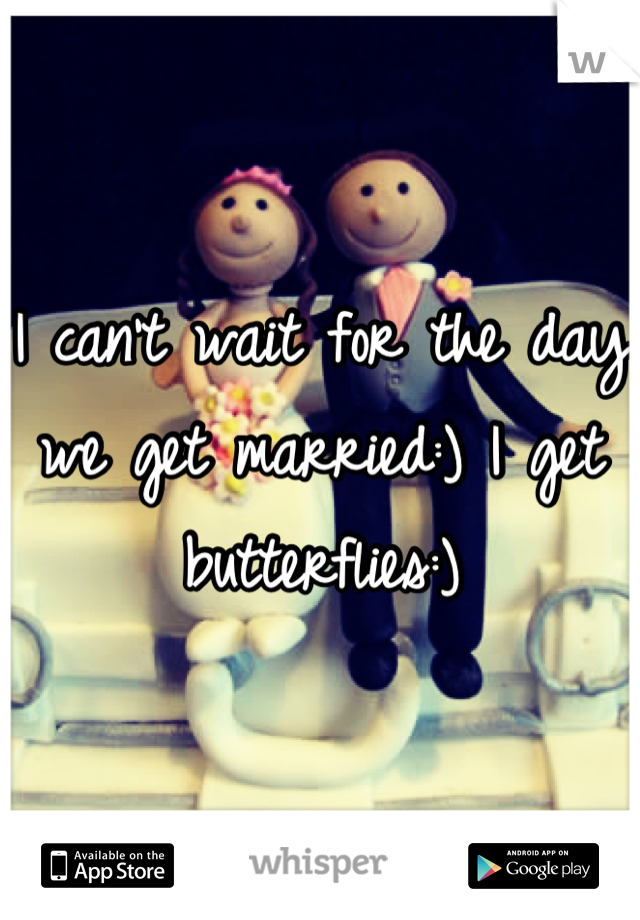 I can't wait for the day we get married:) I get butterflies:)
