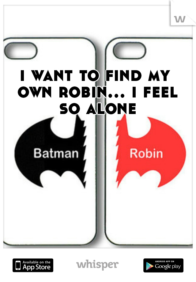 i want to find my own robin... i feel so alone