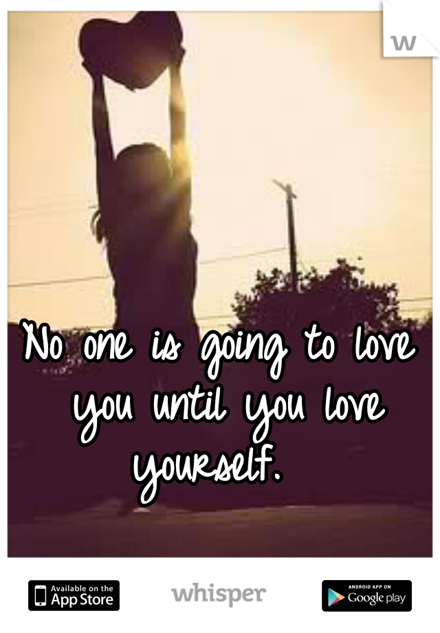 No one is going to love you until you love yourself.